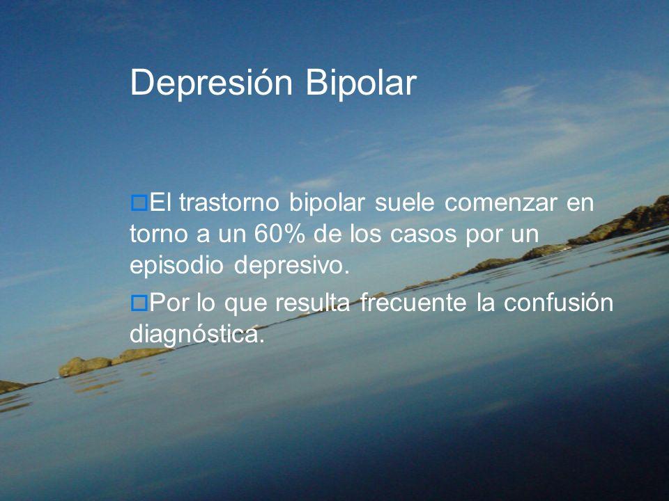Depresión Bipolar El trastorno bipolar suele comenzar en torno a un 60% de los casos por un episodio depresivo.