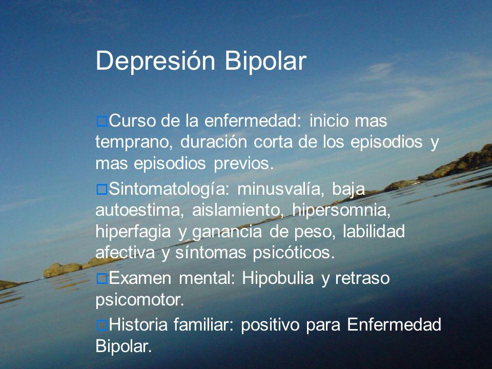 Depresión BipolarCurso de la enfermedad: inicio mas temprano, duración corta de los episodios y mas episodios previos.