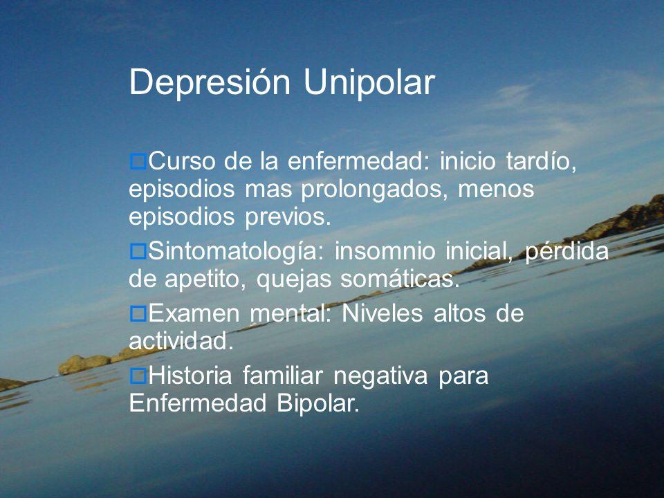 Depresión UnipolarCurso de la enfermedad: inicio tardío, episodios mas prolongados, menos episodios previos.