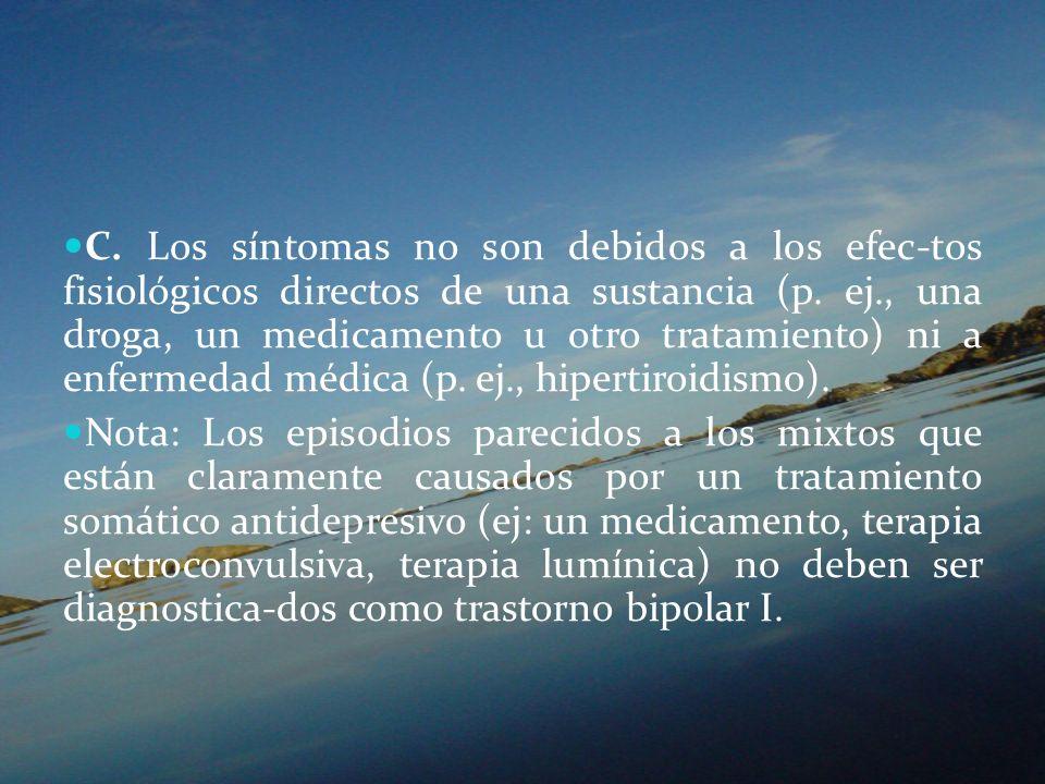 C. Los síntomas no son debidos a los efec-tos fisiológicos directos de una sustancia (p. ej., una droga, un medicamento u otro tratamiento) ni a enfermedad médica (p. ej., hipertiroidismo).