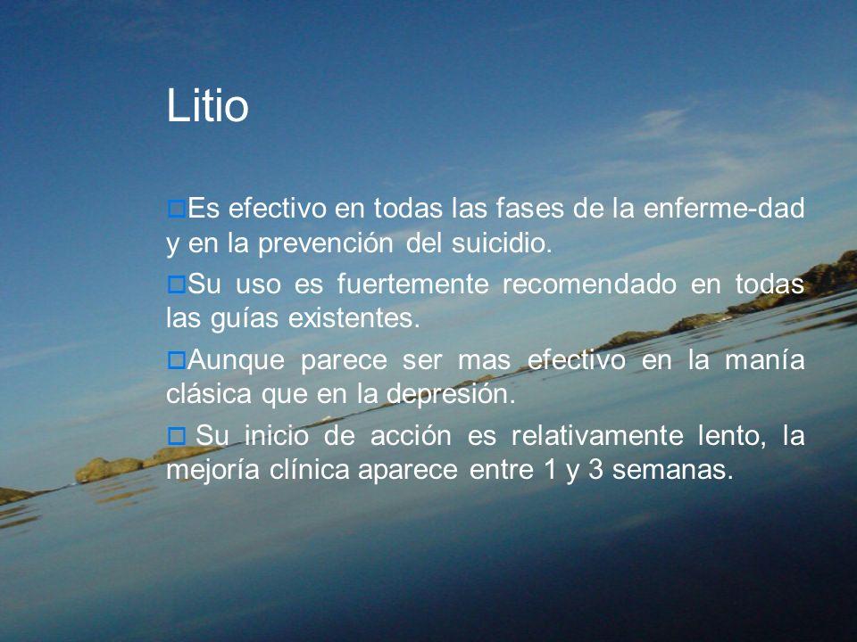 Litio Es efectivo en todas las fases de la enferme-dad y en la prevención del suicidio.