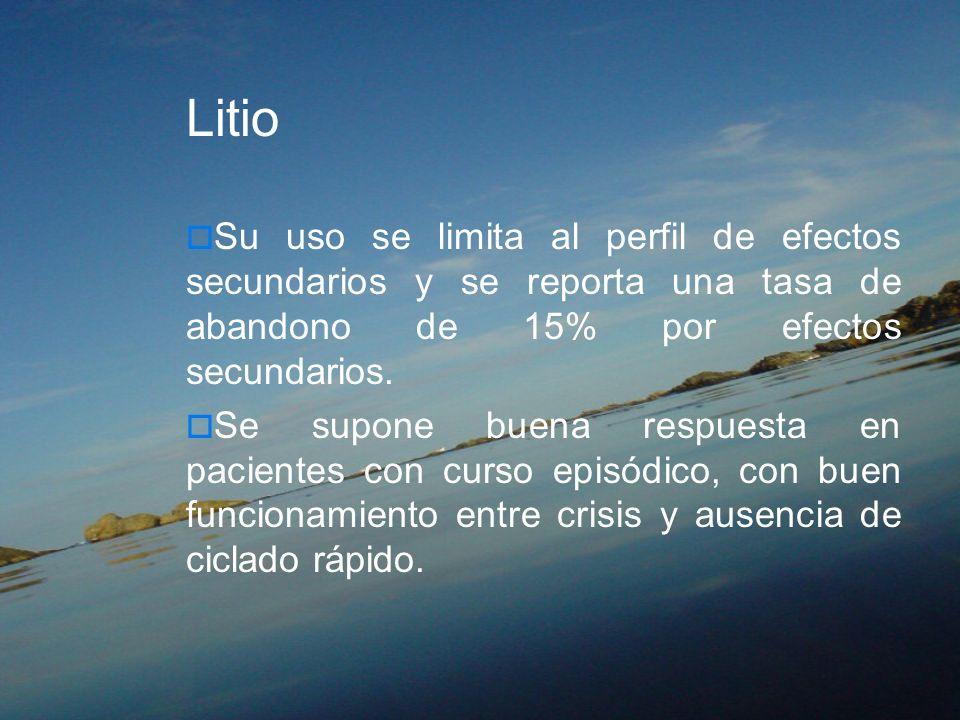 Litio Su uso se limita al perfil de efectos secundarios y se reporta una tasa de abandono de 15% por efectos secundarios.