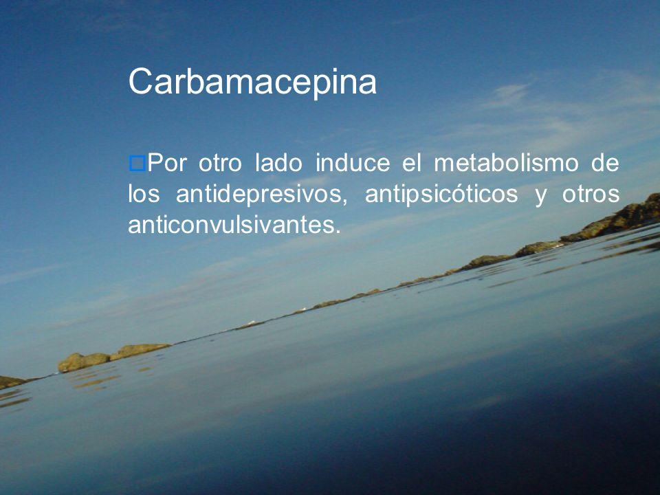 CarbamacepinaPor otro lado induce el metabolismo de los antidepresivos, antipsicóticos y otros anticonvulsivantes.