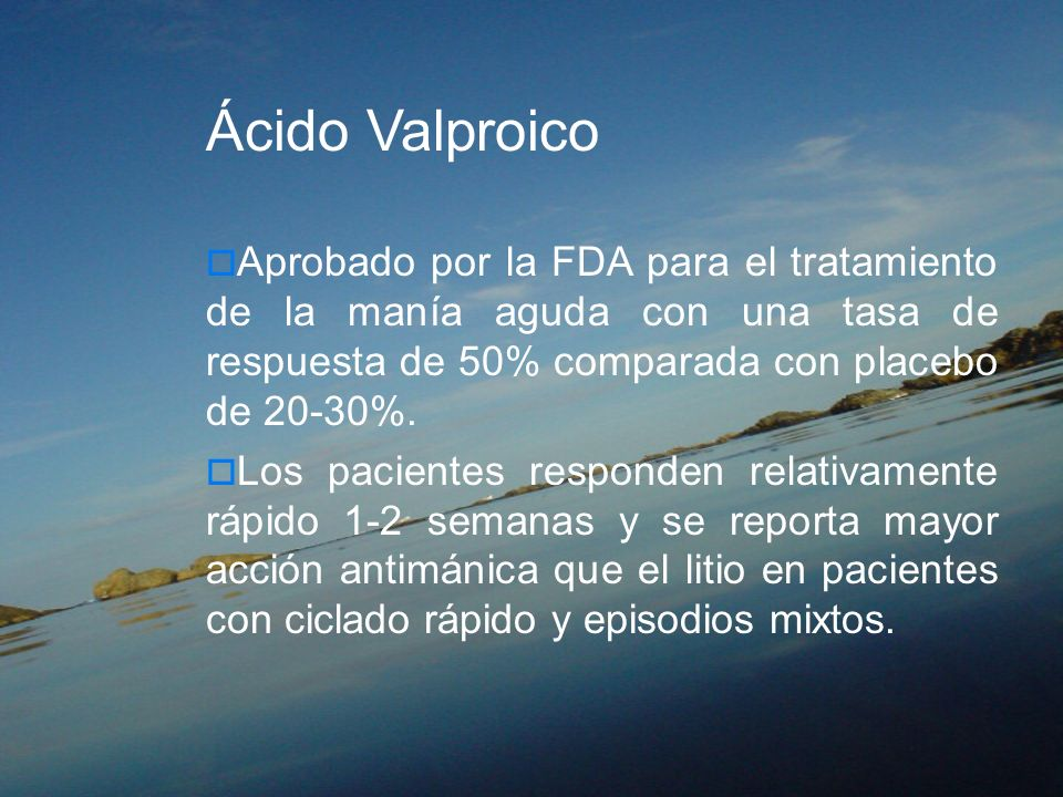 Ácido ValproicoAprobado por la FDA para el tratamiento de la manía aguda con una tasa de respuesta de 50% comparada con placebo de 20-30%.