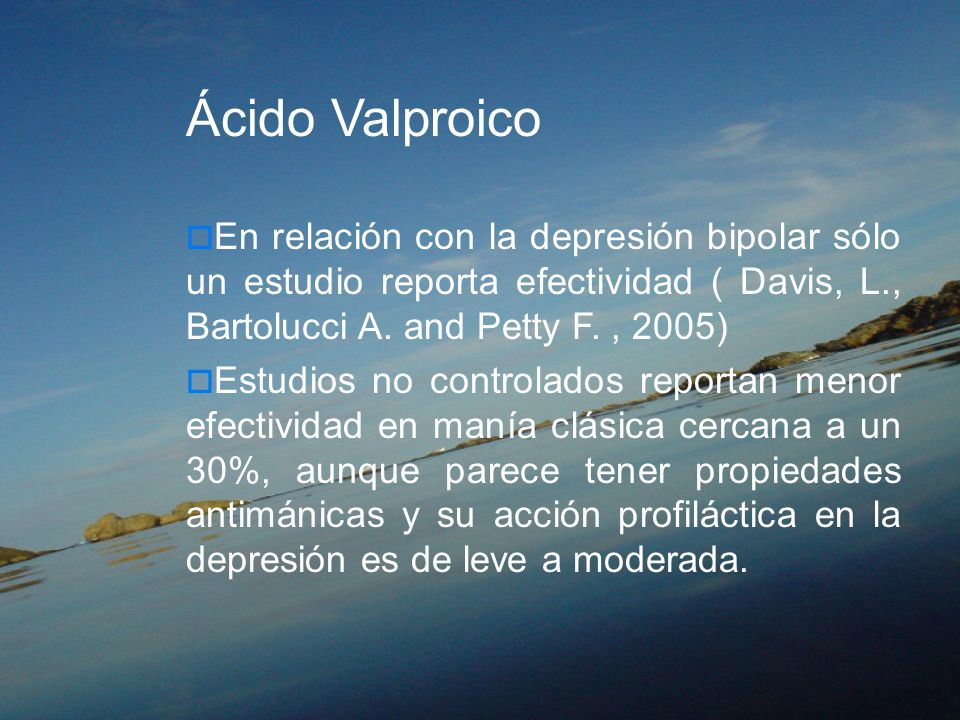 Ácido ValproicoEn relación con la depresión bipolar sólo un estudio reporta efectividad ( Davis, L., Bartolucci A. and Petty F. , 2005)