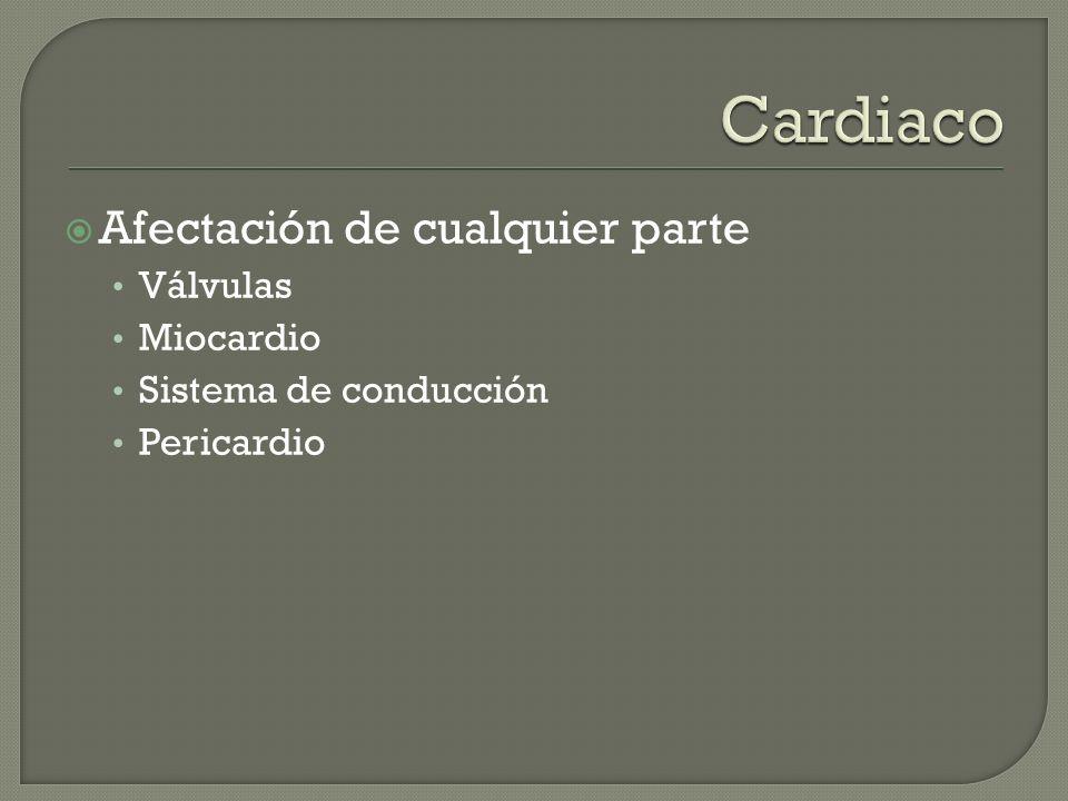Cardiaco Afectación de cualquier parte Válvulas Miocardio