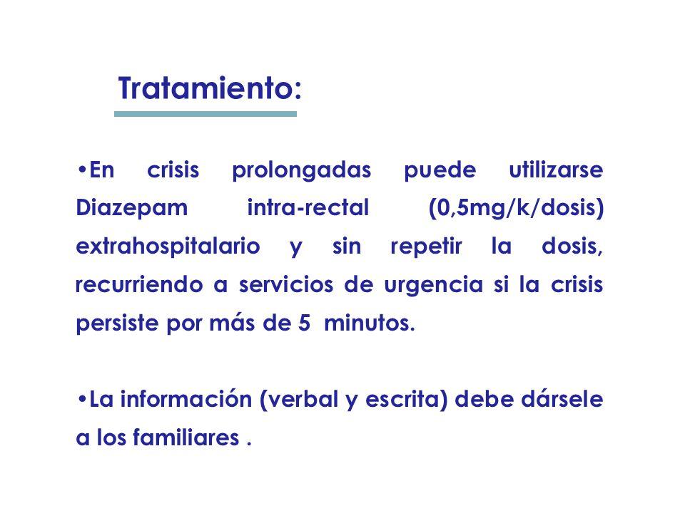 En crisis prolongadas puede utilizarse Diazepam intra-rectal (0,5mg/k/dosis) extrahospitalario y sin repetir la dosis, recurriendo a servicios de urgencia si la crisis persiste por más de 5 minutos.