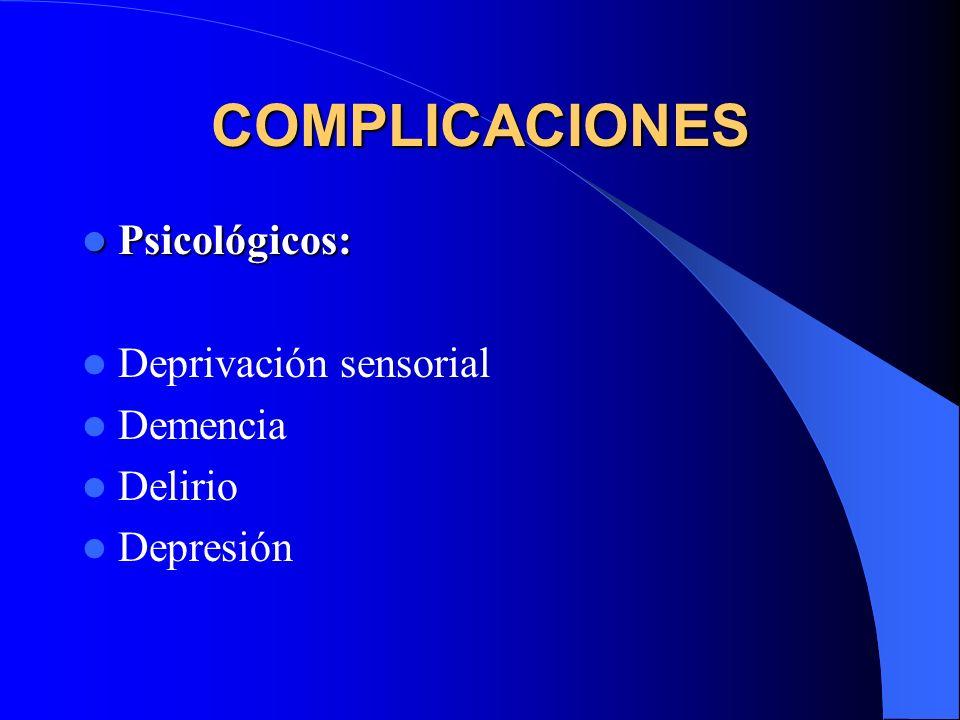 COMPLICACIONES Psicológicos: Deprivación sensorial Demencia Delirio