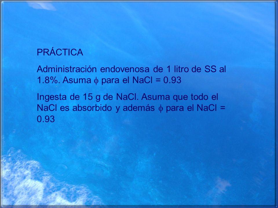 PRÁCTICA Administración endovenosa de 1 litro de SS al 1.8%. Asuma  para el NaCl = 0.93.