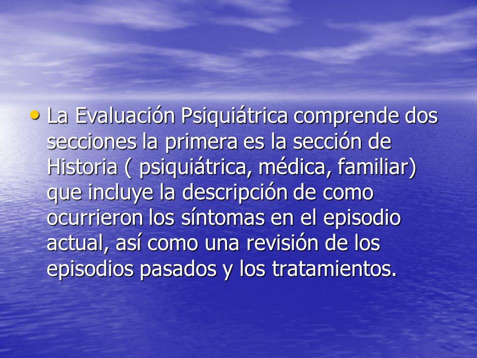 La Evaluación Psiquiátrica comprende dos secciones la primera es la sección de Historia ( psiquiátrica, médica, familiar) que incluye la descripción de como ocurrieron los síntomas en el episodio actual, así como una revisión de los episodios pasados y los tratamientos.