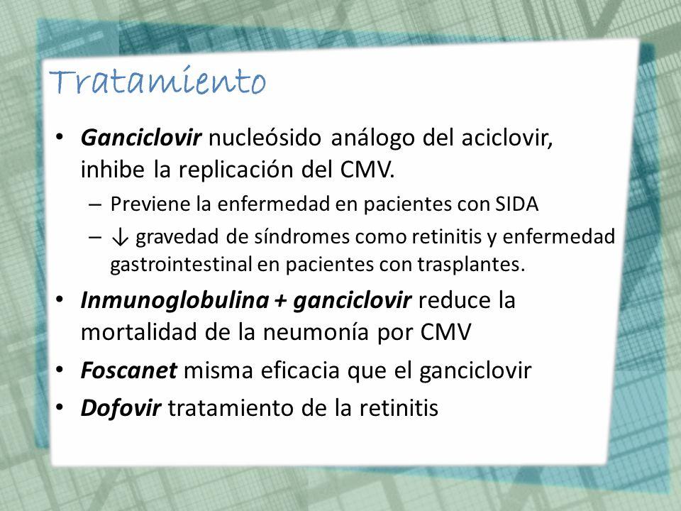 Tratamiento Ganciclovir nucleósido análogo del aciclovir, inhibe la replicación del CMV. Previene la enfermedad en pacientes con SIDA.