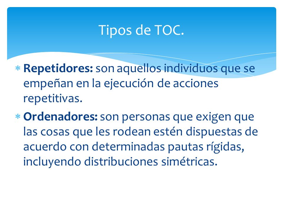 Tipos de TOC. Repetidores: son aquellos individuos que se empeñan en la ejecución de acciones repetitivas.