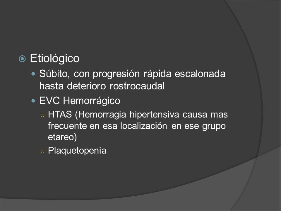 EtiológicoSúbito, con progresión rápida escalonada hasta deterioro rostrocaudal. EVC Hemorrágico.