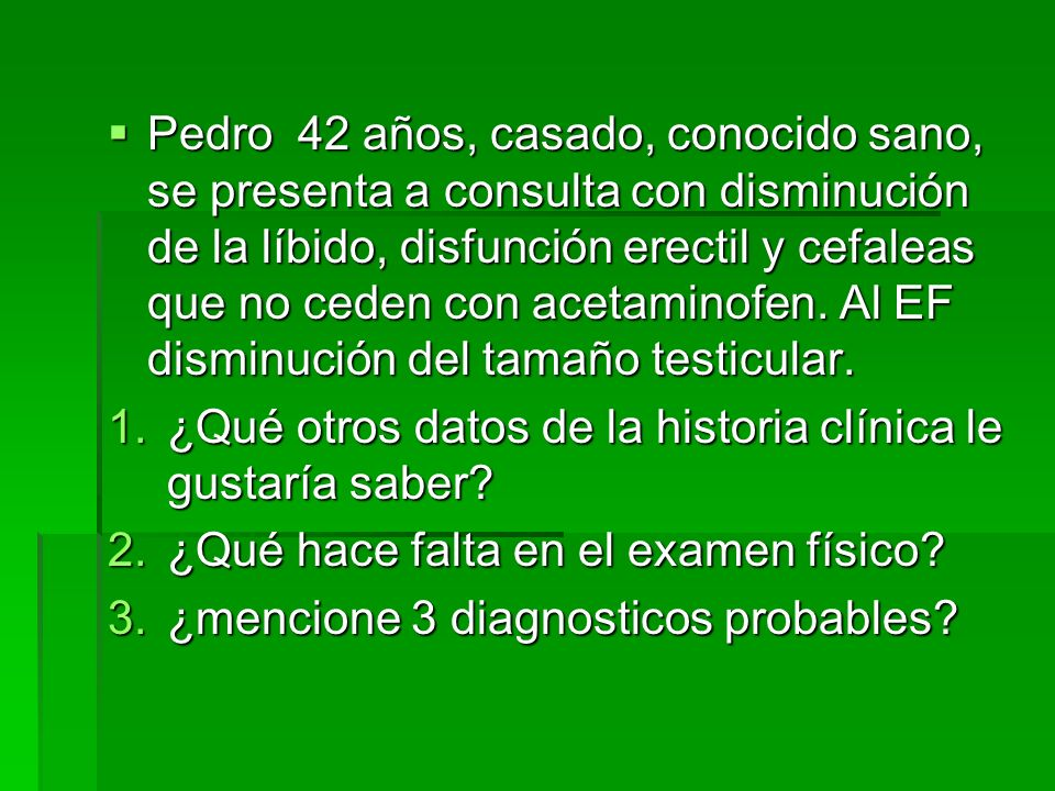 Pedro 42 años, casado, conocido sano, se presenta a consulta con disminución de la líbido, disfunción erectil y cefaleas que no ceden con acetaminofen. Al EF disminución del tamaño testicular.