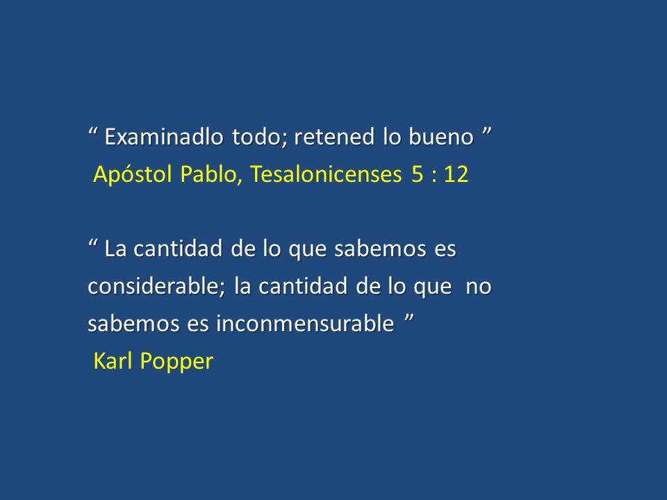 Examinadlo todo; retened lo bueno Apóstol Pablo, Tesalonicenses 5 : 12 La cantidad de lo que sabemos es considerable; la cantidad de lo que no sabemos es inconmensurable Karl Popper