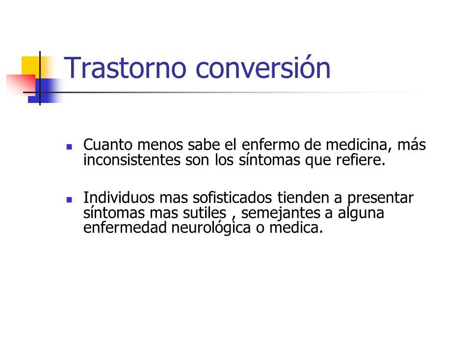 Trastorno conversión Cuanto menos sabe el enfermo de medicina, más inconsistentes son los síntomas que refiere.