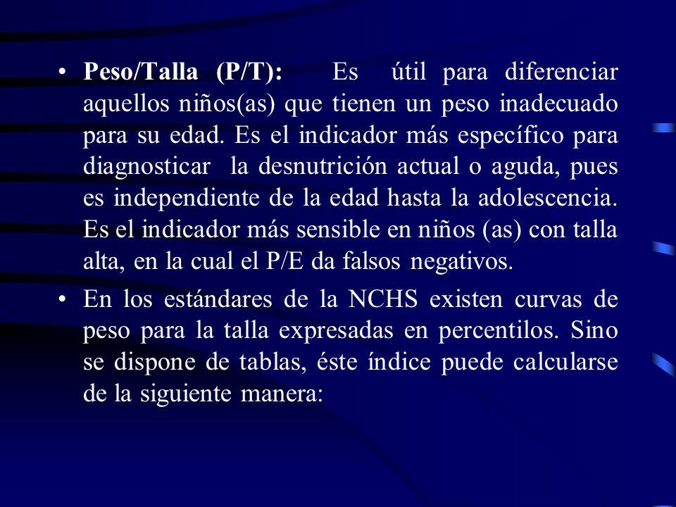 Peso/Talla (P/T): Es útil para diferenciar aquellos niños(as) que tienen un peso inadecuado para su edad. Es el indicador más específico para diagnosticar la desnutrición actual o aguda, pues es independiente de la edad hasta la adolescencia. Es el indicador más sensible en niños (as) con talla alta, en la cual el P/E da falsos negativos.