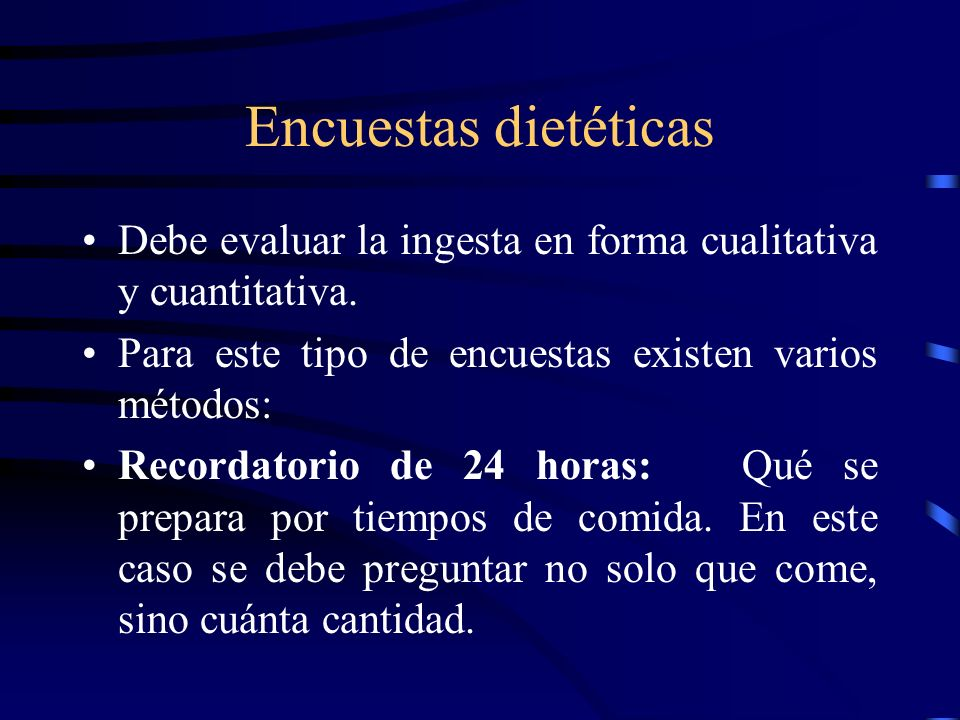 Encuestas dietéticasDebe evaluar la ingesta en forma cualitativa y cuantitativa. Para este tipo de encuestas existen varios métodos: