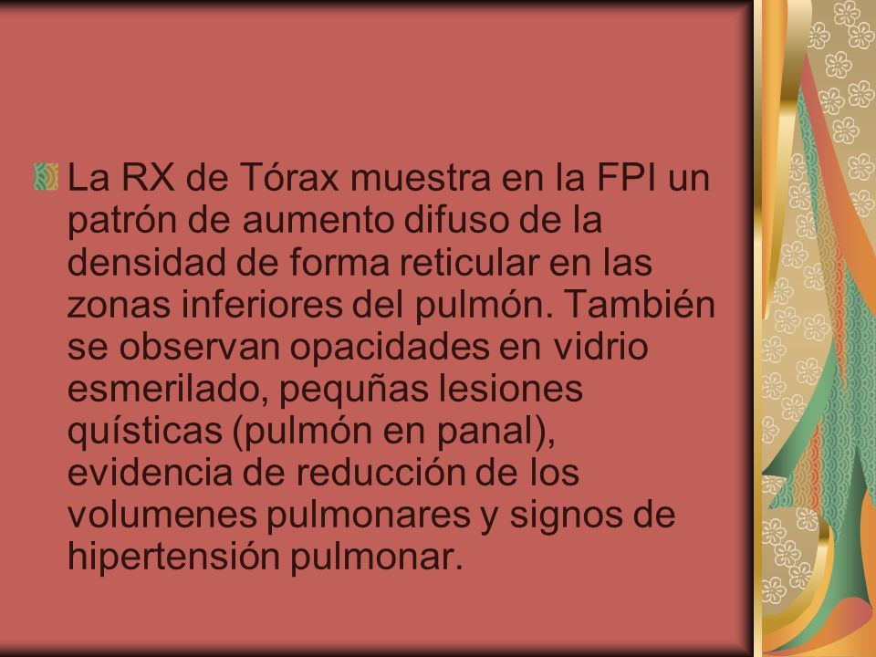 La RX de Tórax muestra en la FPI un patrón de aumento difuso de la densidad de forma reticular en las zonas inferiores del pulmón.