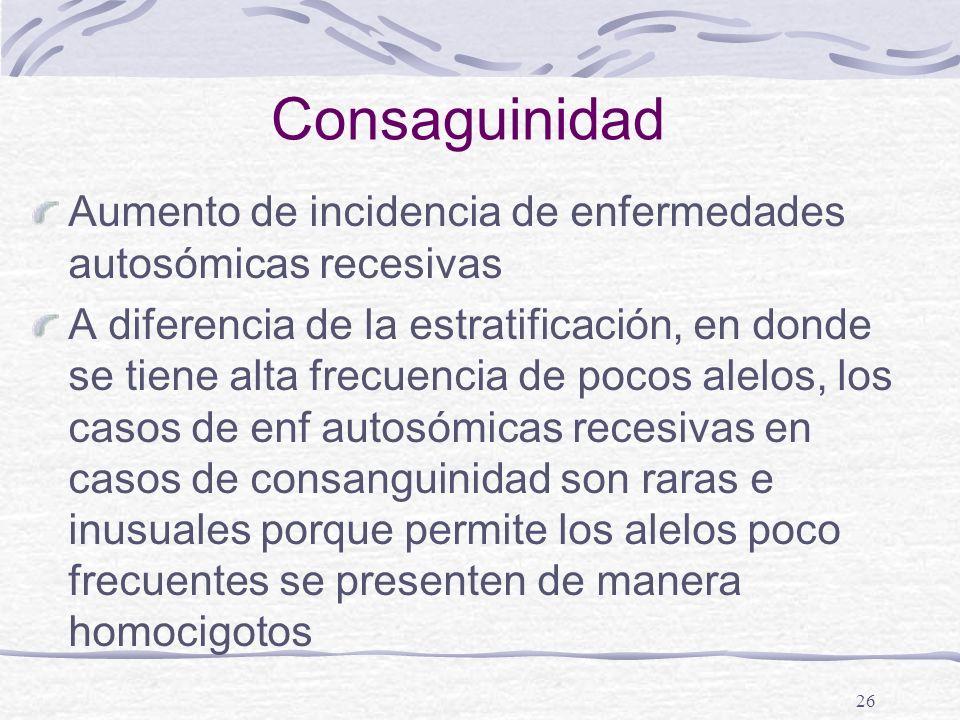 Consaguinidad Aumento de incidencia de enfermedades autosómicas recesivas.