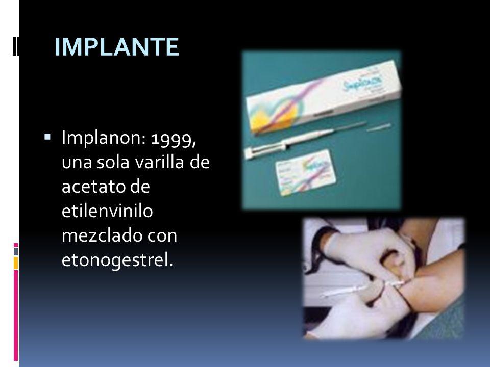 IMPLANTE Implanon: 1999, una sola varilla de acetato de etilenvinilo mezclado con etonogestrel.