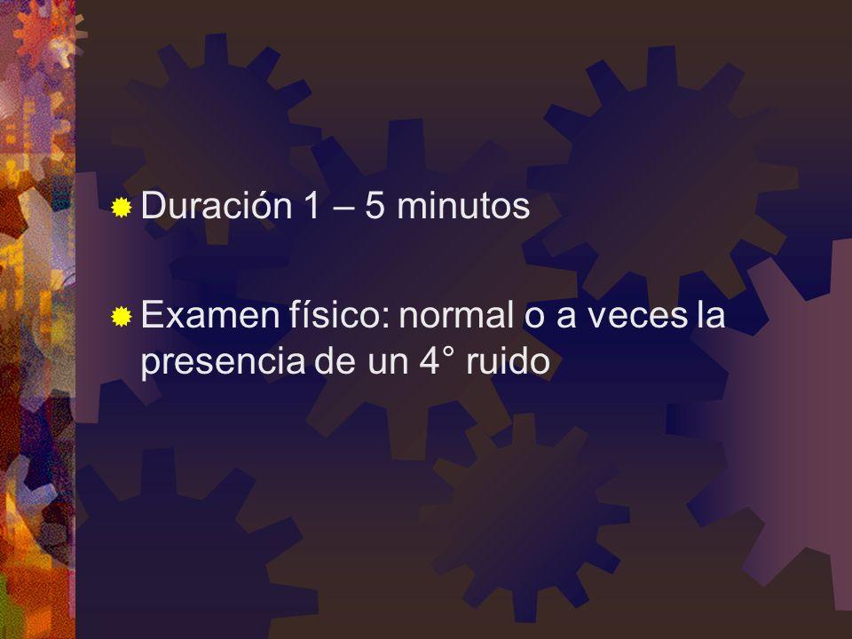 Duración 1 – 5 minutos Examen físico: normal o a veces la presencia de un 4° ruido