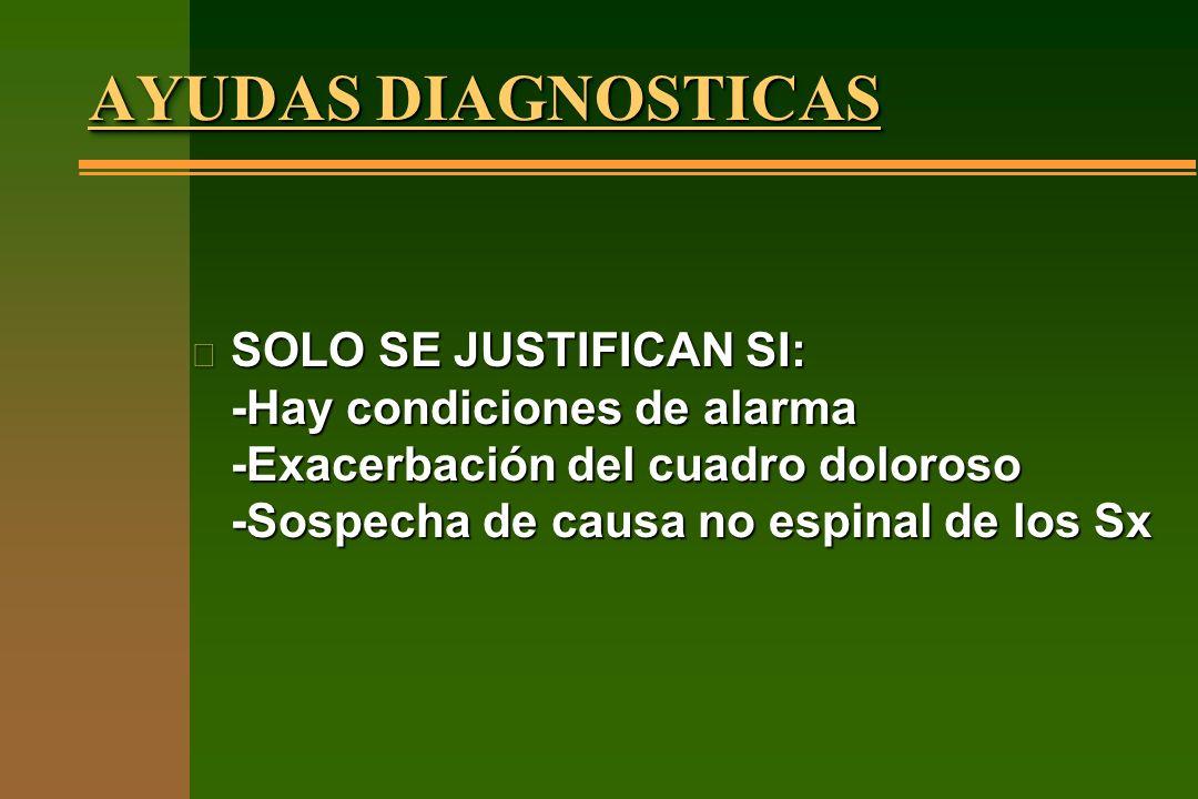 AYUDAS DIAGNOSTICAS SOLO SE JUSTIFICAN SI: -Hay condiciones de alarma -Exacerbación del cuadro doloroso -Sospecha de causa no espinal de los Sx.
