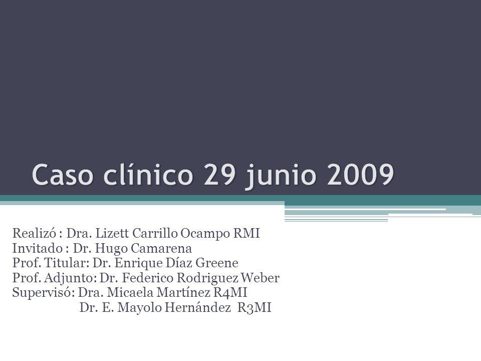 Caso clínico 29 junio 2009 Realizó : Dra. Lizett Carrillo Ocampo RMI
