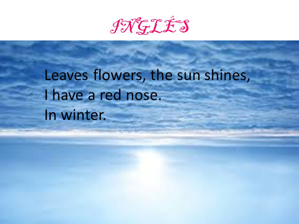 INGLÉS Leaves flowers, the sun shines, I have a red nose. In winter.