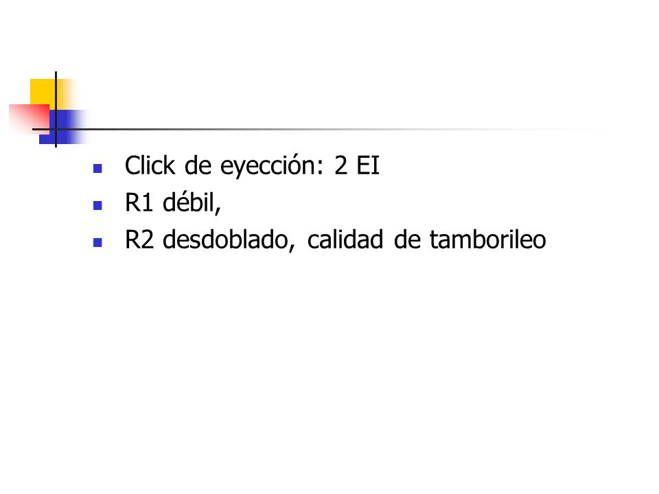 Click de eyección: 2 EI R1 débil, R2 desdoblado, calidad de tamborileo