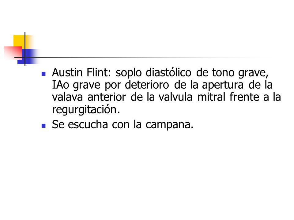 Austin Flint: soplo diastólico de tono grave, IAo grave por deterioro de la apertura de la valava anterior de la valvula mitral frente a la regurgitación.