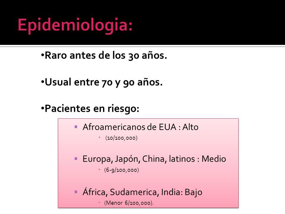 Epidemiologia: Raro antes de los 30 años. Usual entre 70 y 90 años.