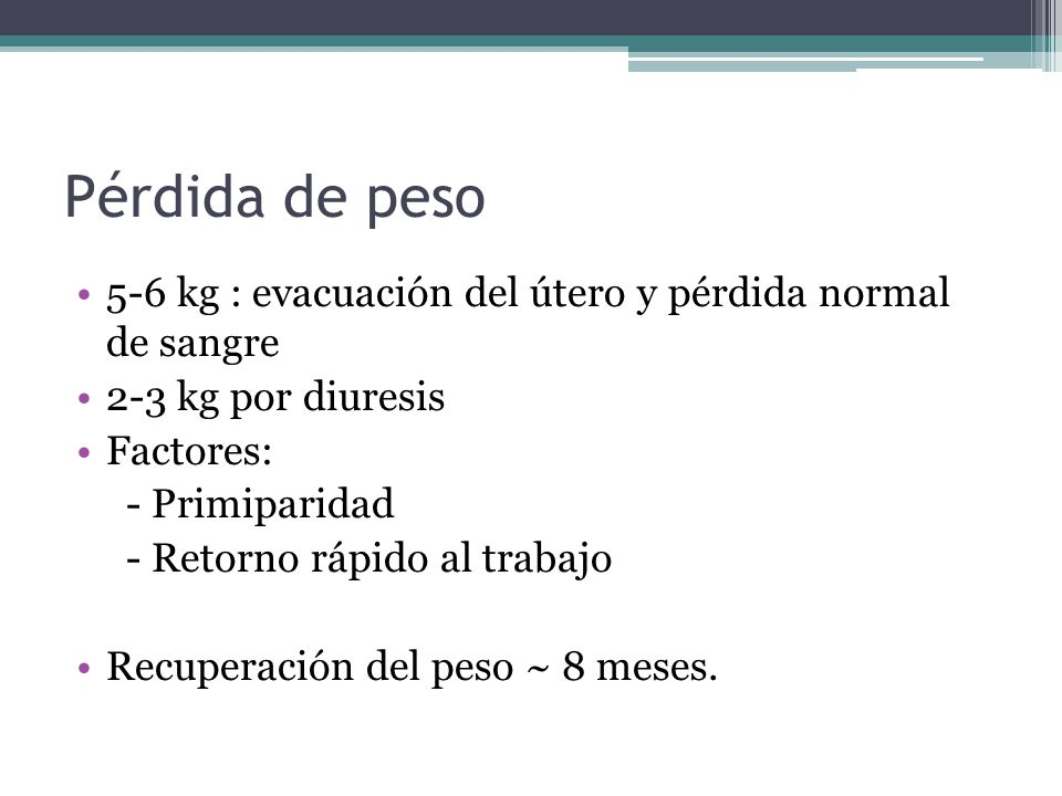 Pérdida de peso5-6 kg : evacuación del útero y pérdida normal de sangre. 2-3 kg por diuresis. Factores: