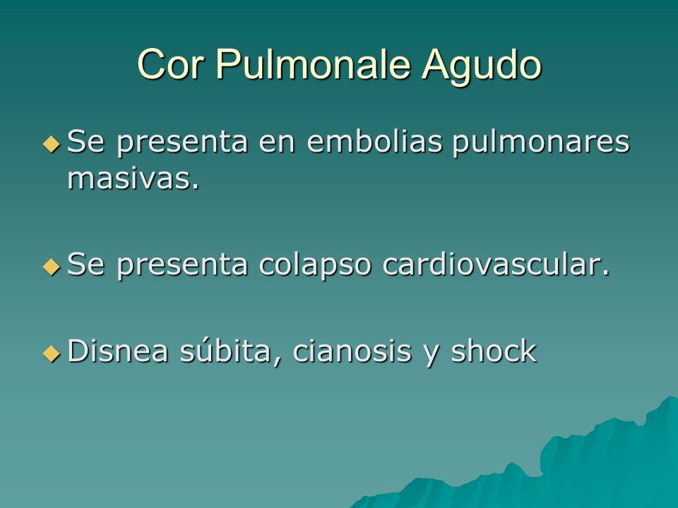 Cor Pulmonale Agudo Se presenta en embolias pulmonares masivas.