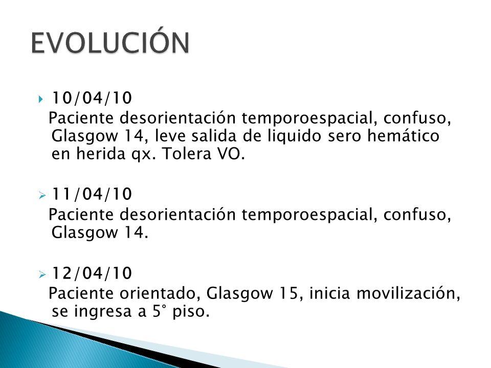 EVOLUCIÓN10/04/10. Paciente desorientación temporoespacial, confuso, Glasgow 14, leve salida de liquido sero hemático en herida qx. Tolera VO.