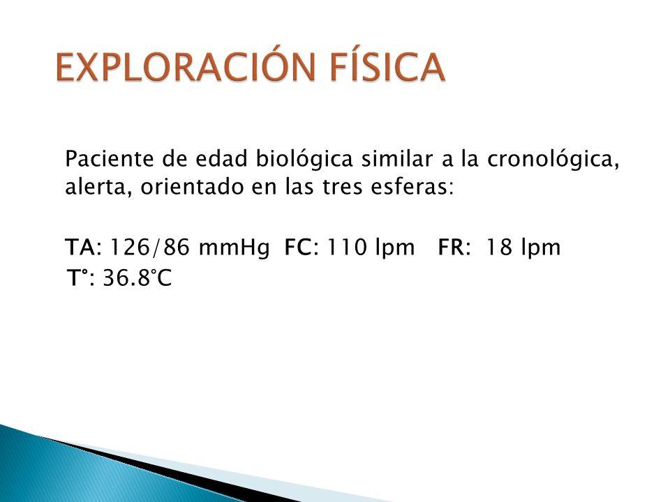 EXPLORACIÓN FÍSICA Paciente de edad biológica similar a la cronológica, alerta, orientado en las tres esferas: