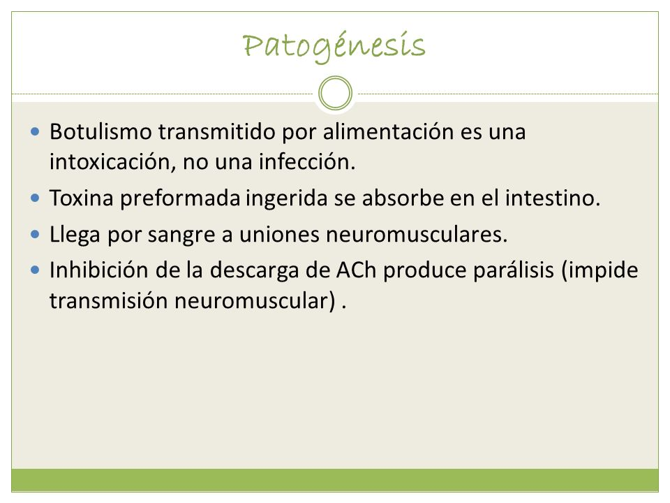 PatogénesisBotulismo transmitido por alimentación es una intoxicación, no una infección. Toxina preformada ingerida se absorbe en el intestino.