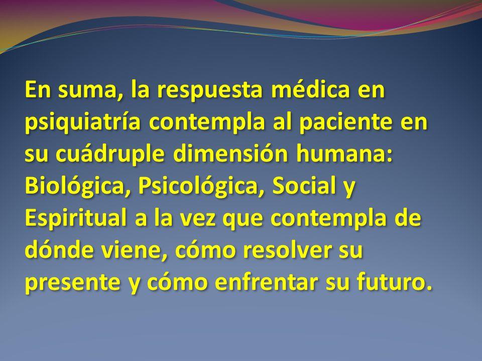 En suma, la respuesta médica en psiquiatría contempla al paciente en su cuádruple dimensión humana: Biológica, Psicológica, Social y Espiritual a la vez que contempla de dónde viene, cómo resolver su presente y cómo enfrentar su futuro.