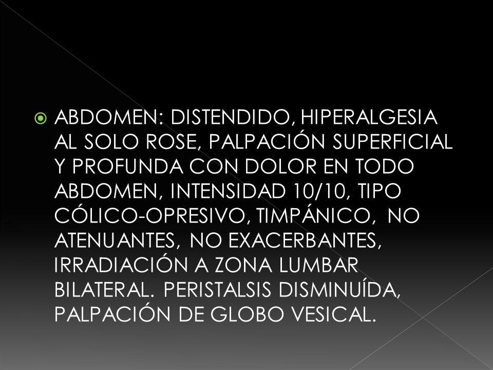 ABDOMEN: DISTENDIDO, HIPERALGESIA AL SOLO ROSE, PALPACIÓN SUPERFICIAL Y PROFUNDA CON DOLOR EN TODO ABDOMEN, INTENSIDAD 10/10, TIPO CÓLICO-OPRESIVO, TIMPÁNICO, NO ATENUANTES, NO EXACERBANTES, IRRADIACIÓN A ZONA LUMBAR BILATERAL.