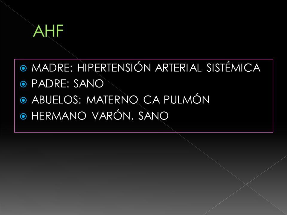AHF MADRE: HIPERTENSIÓN ARTERIAL SISTÉMICA PADRE: SANO