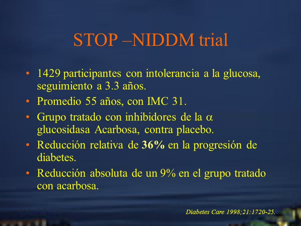STOP –NIDDM trial1429 participantes con intolerancia a la glucosa, seguimiento a 3.3 años. Promedio 55 años, con IMC 31.