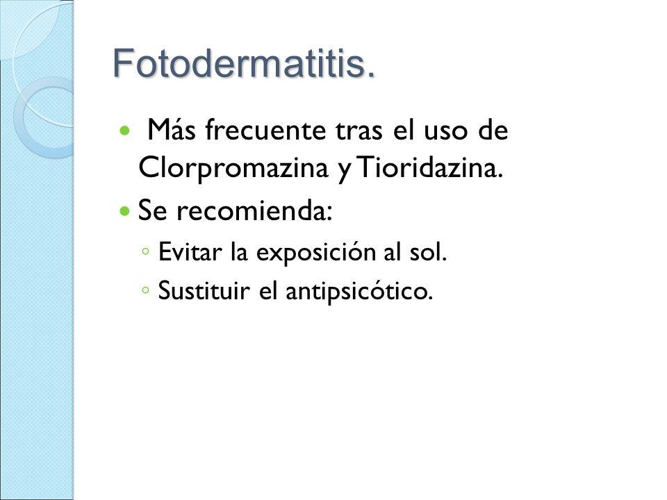 Fotodermatitis. Más frecuente tras el uso de Clorpromazina y Tioridazina. Se recomienda: Evitar la exposición al sol.