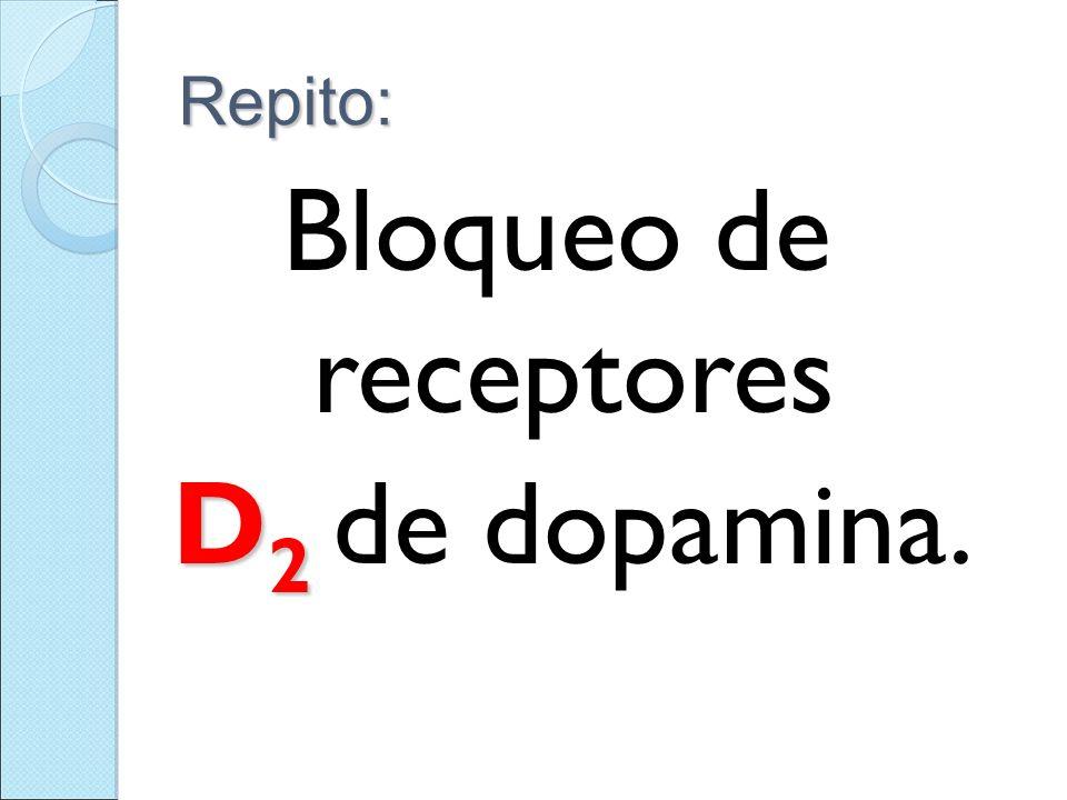 Repito: Bloqueo de receptores D2 de dopamina.