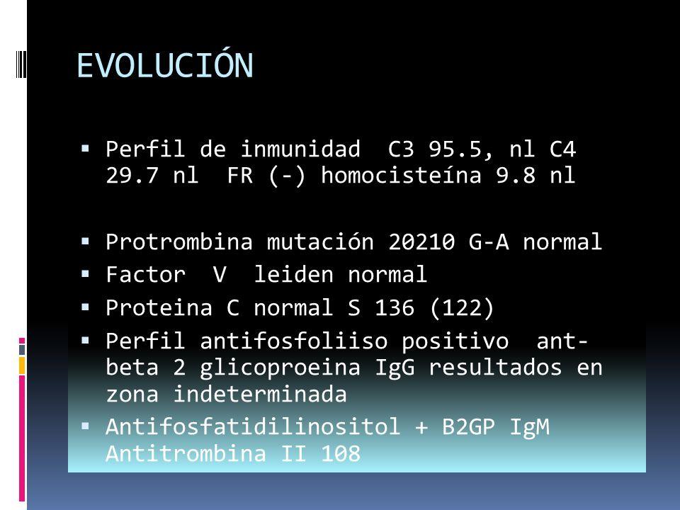 EVOLUCIÓN Perfil de inmunidad C3 95.5, nl C4 29.7 nl FR (-) homocisteína 9.8 nl. Protrombina mutación 20210 G-A normal.