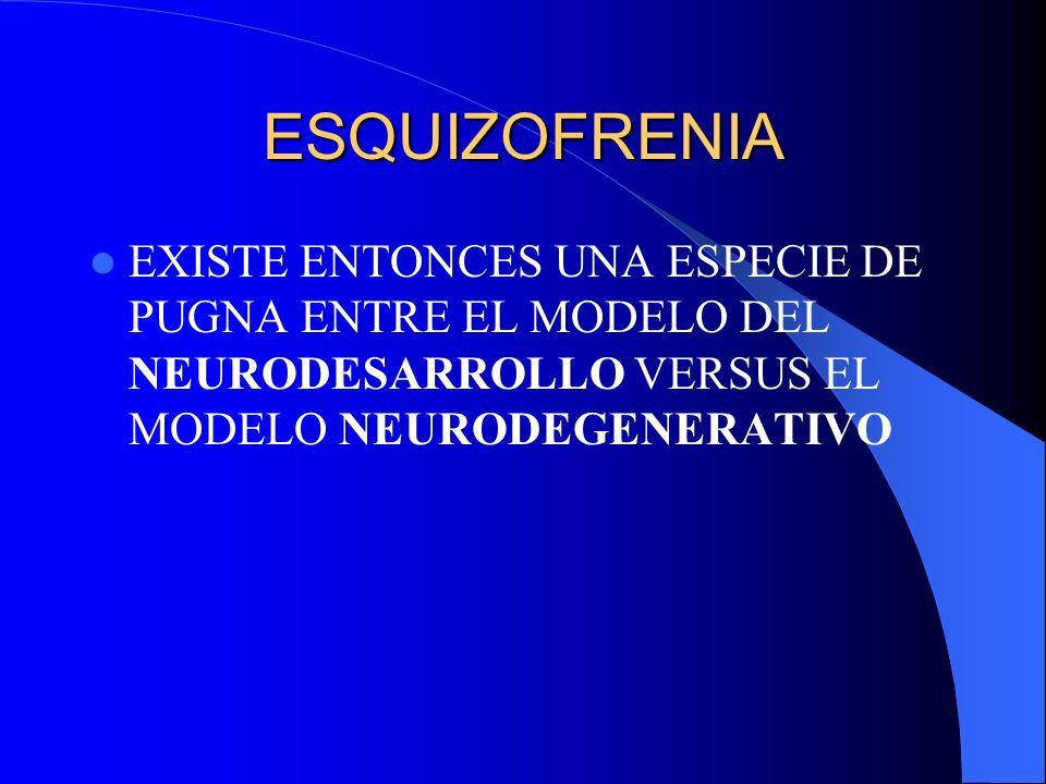 ESQUIZOFRENIA EXISTE ENTONCES UNA ESPECIE DE PUGNA ENTRE EL MODELO DEL NEURODESARROLLO VERSUS EL MODELO NEURODEGENERATIVO.