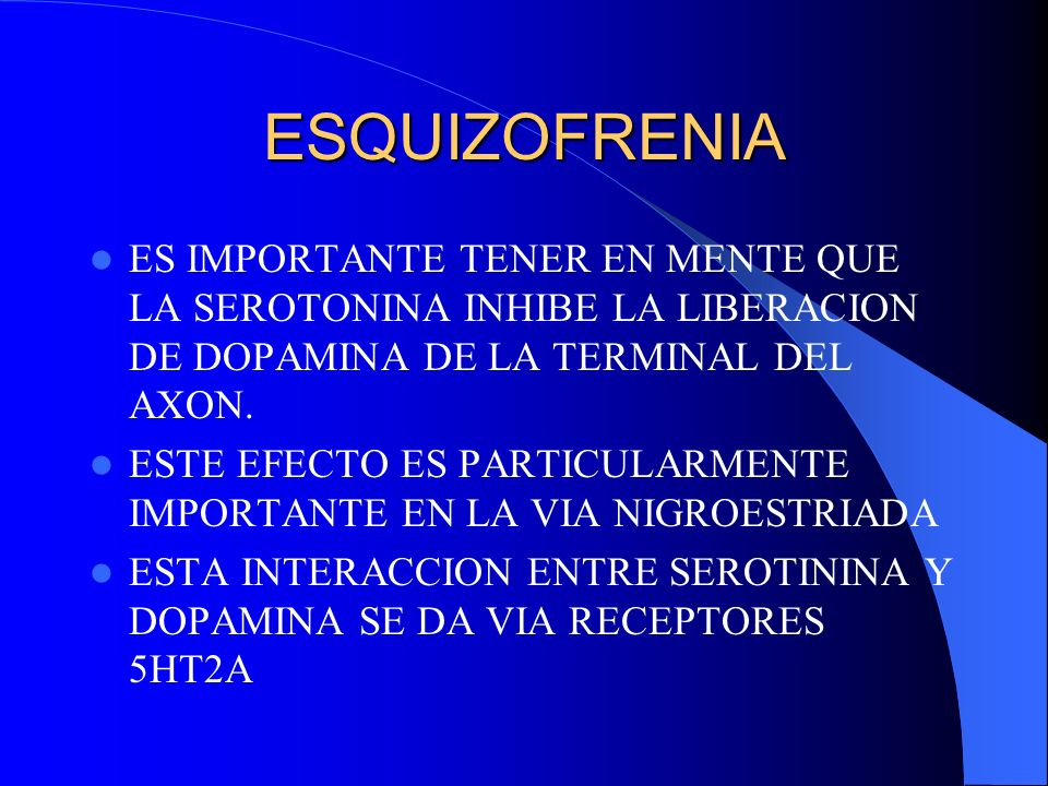ESQUIZOFRENIAES IMPORTANTE TENER EN MENTE QUE LA SEROTONINA INHIBE LA LIBERACION DE DOPAMINA DE LA TERMINAL DEL AXON.