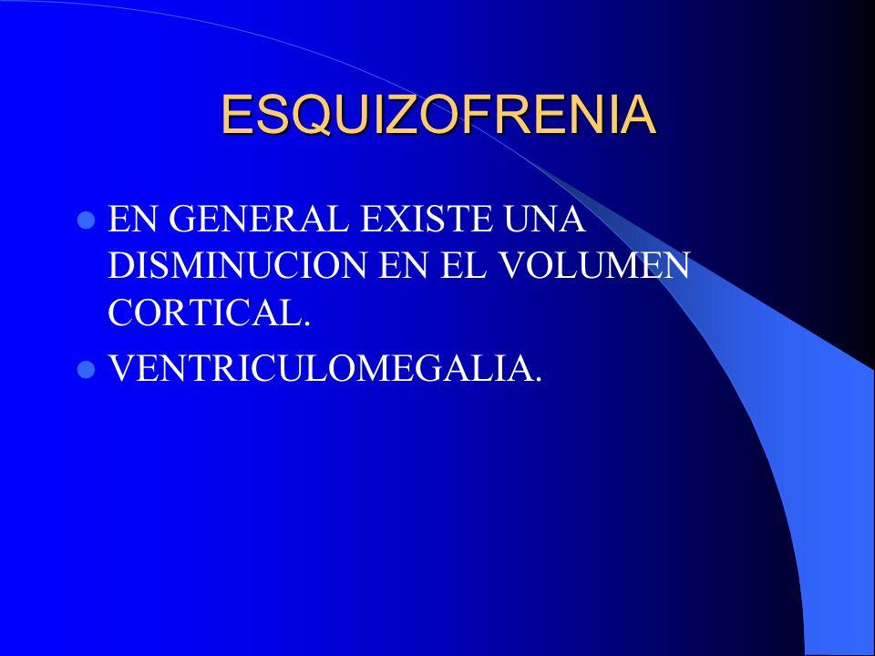 ESQUIZOFRENIA EN GENERAL EXISTE UNA DISMINUCION EN EL VOLUMEN CORTICAL. VENTRICULOMEGALIA.