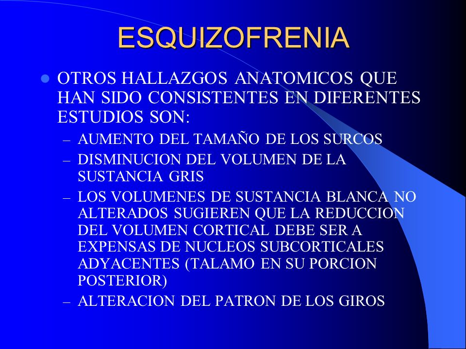 ESQUIZOFRENIA OTROS HALLAZGOS ANATOMICOS QUE HAN SIDO CONSISTENTES EN DIFERENTES ESTUDIOS SON: AUMENTO DEL TAMAÑO DE LOS SURCOS.