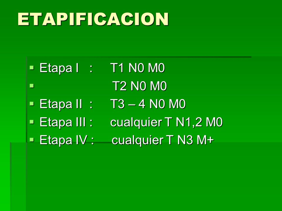 ETAPIFICACION Etapa I : T1 N0 M0 T2 N0 M0 Etapa II : T3 – 4 N0 M0