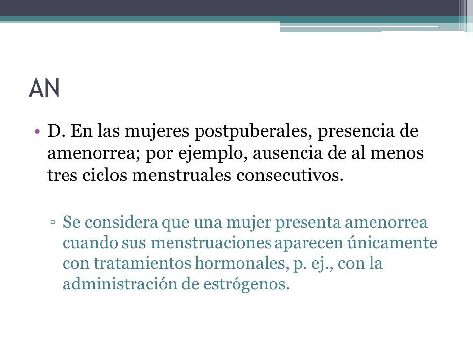 AN D. En las mujeres postpuberales, presencia de amenorrea; por ejemplo, ausencia de al menos tres ciclos menstruales consecutivos.